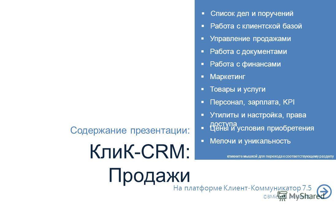 КлиК-CRM: Продажи Работа с клиентской базой На платформе Клиент-Коммуникатор 7.5 ©BMicro®, Axistem® Содержание презентации: кликните мышкой для перехода к соответствующему разделу Управление продажами Работа с документами Работа с финансами Маркетинг