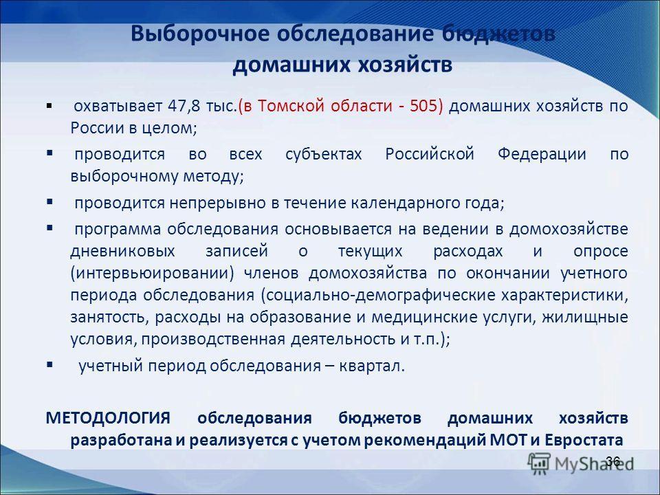 36 охватывает 47,8 тыс.(в Томской области - 505) домашних хозяйств по России в целом; проводится во всех субъектах Российской Федерации по выборочному методу; проводится непрерывно в течение календарного года; программа обследования основывается на в