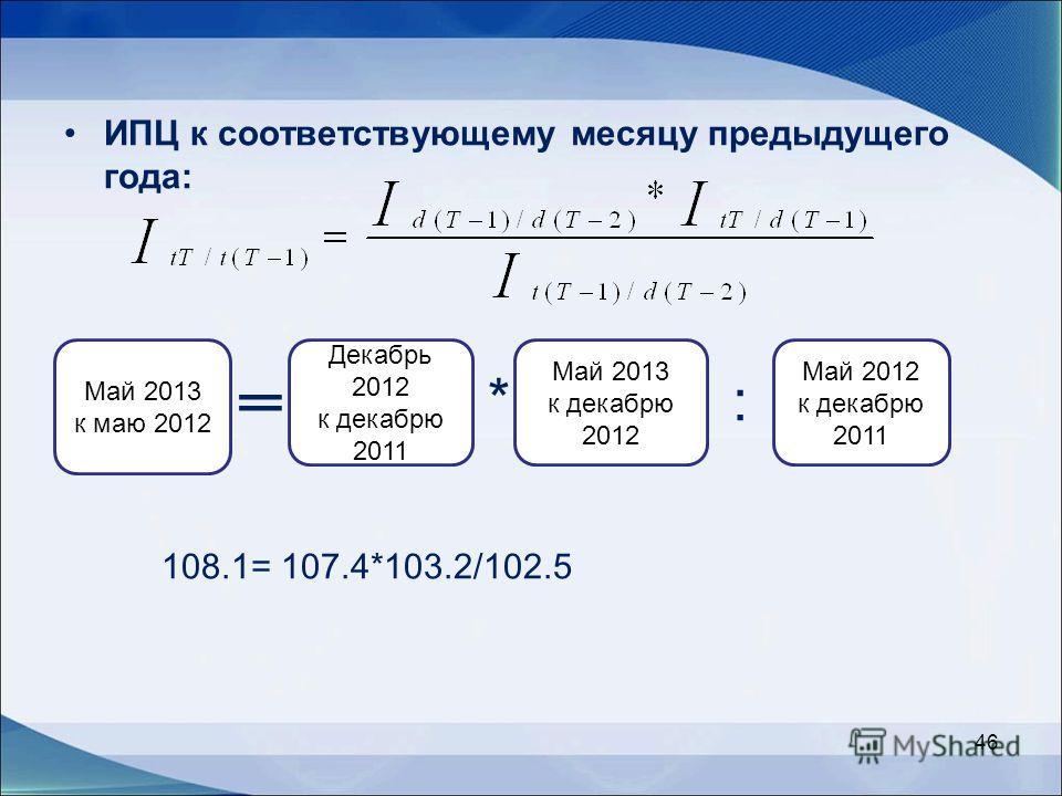 ИПЦ к соответствующему месяцу предыдущего года: * : 108.1= 107.4*103.2/102.5 46 Май 2013 к маю 2012 Декабрь 2012 к декабрю 2011 Май 2013 к декабрю 2012 Май 2012 к декабрю 2011
