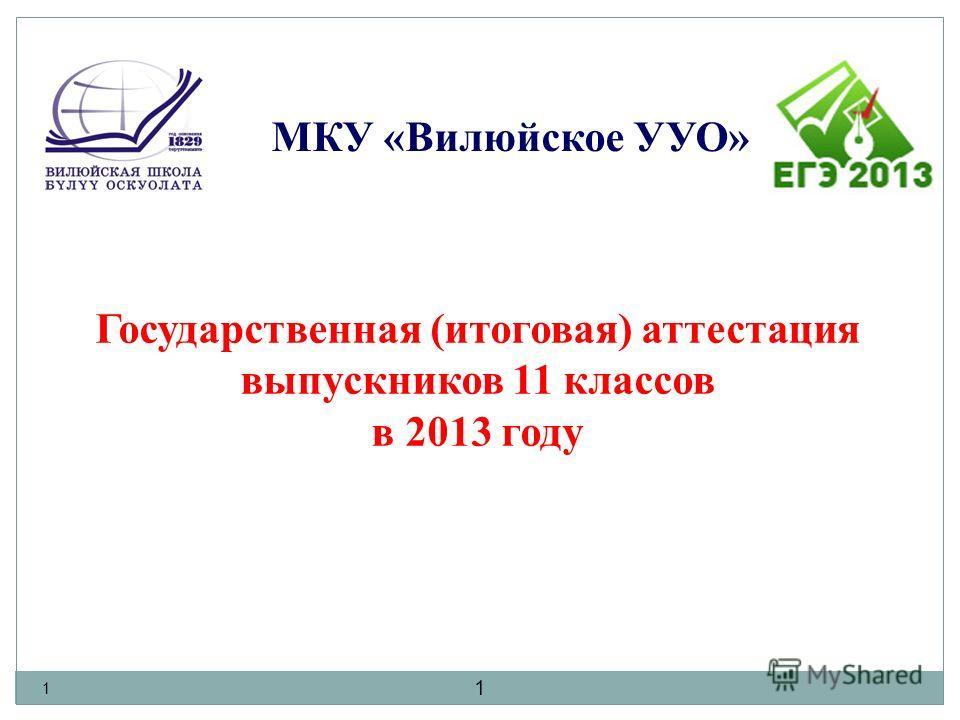 1 1 Государственная (итоговая) аттестация выпускников 11 классов в 2013 году МКУ «Вилюйское УУО»