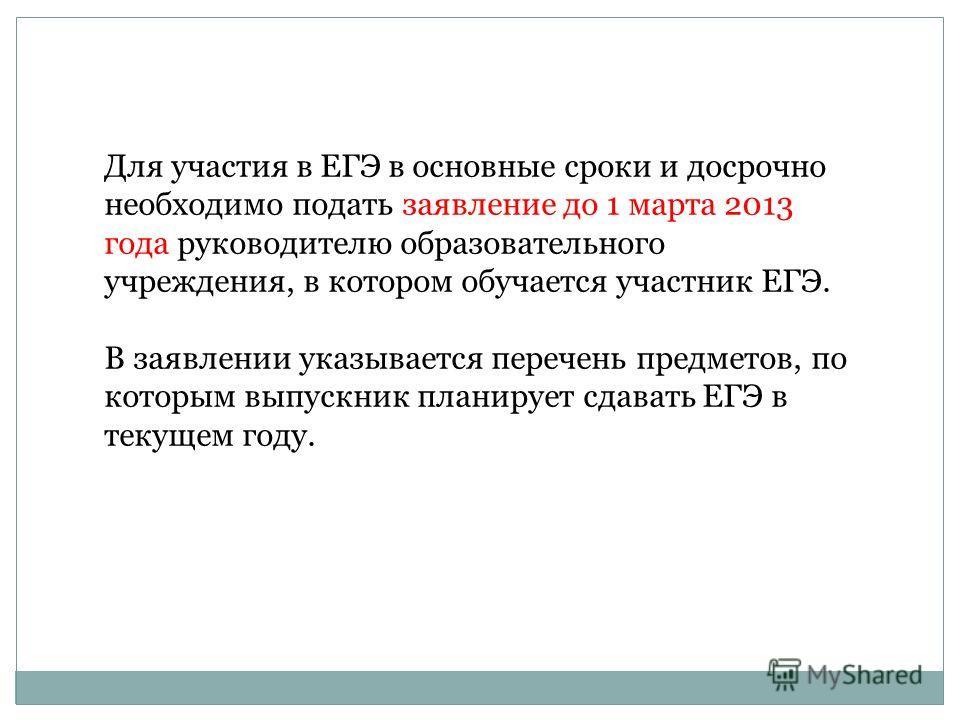 Для участия в ЕГЭ в основные сроки и досрочно необходимо подать заявление до 1 марта 2013 года руководителю образовательного учреждения, в котором обучается участник ЕГЭ. В заявлении указывается перечень предметов, по которым выпускник планирует сдав