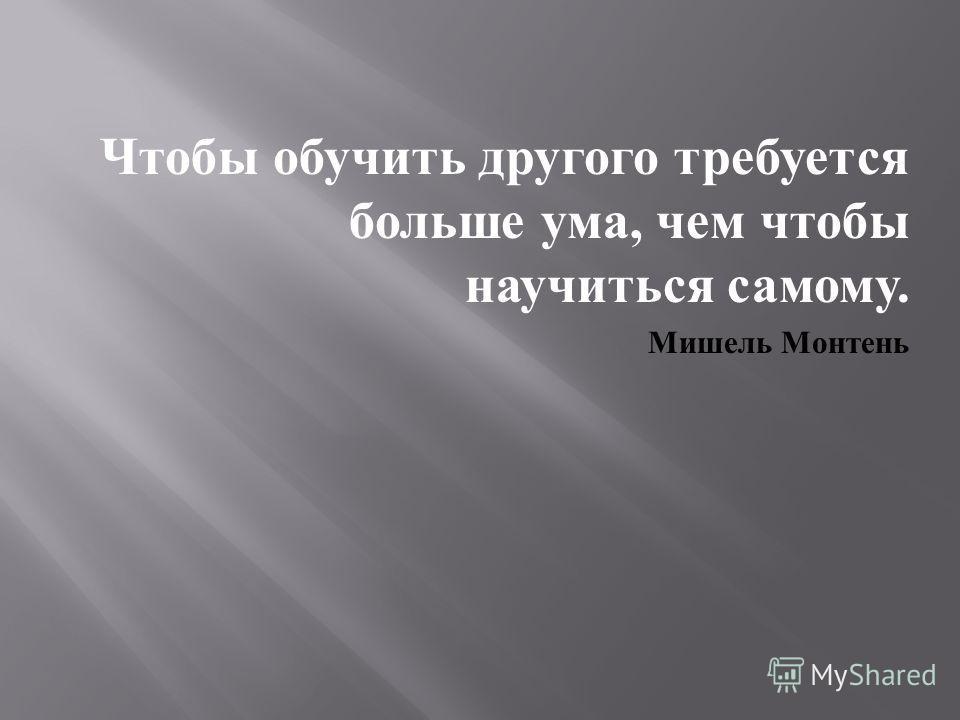 Чтобы обучить другого требуется больше ума, чем чтобы научиться самому. Мишель Монтень