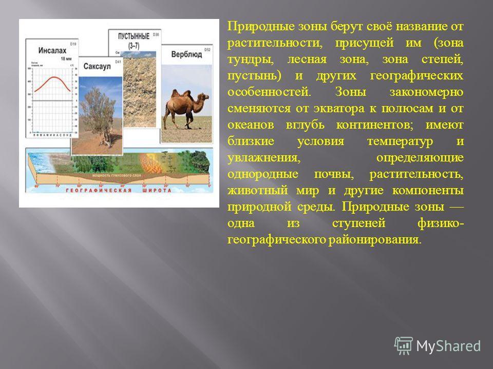 Природные зоны берут своё название от растительности, присущей им ( зона тундры, лесная зона, зона степей, пустынь ) и других географических особенностей. Зоны закономерно сменяются от экватора к полюсам и от океанов вглубь континентов ; имеют близки
