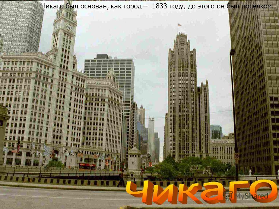 Чикаго был основан, как город – 1833 году, до этого он был посёлком.