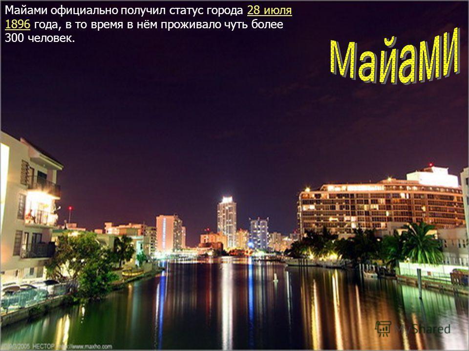 Майами официально получил статус города 28 июля 1896 года, в то время в нём проживало чуть более 300 человек.28 июля 1896