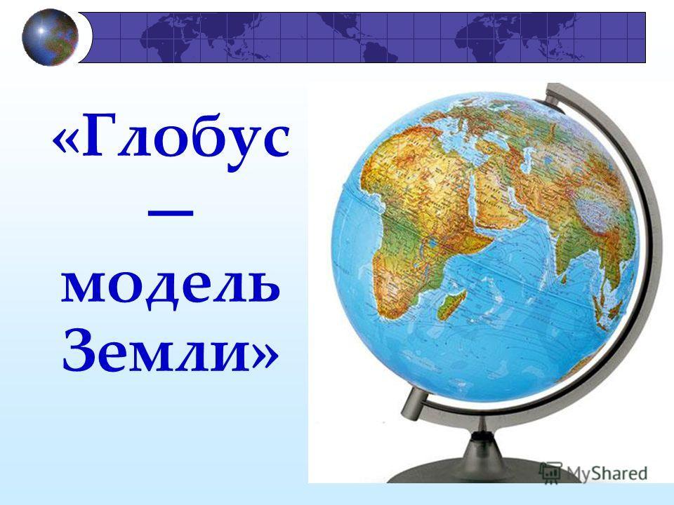 я «Глобус модель Земли»