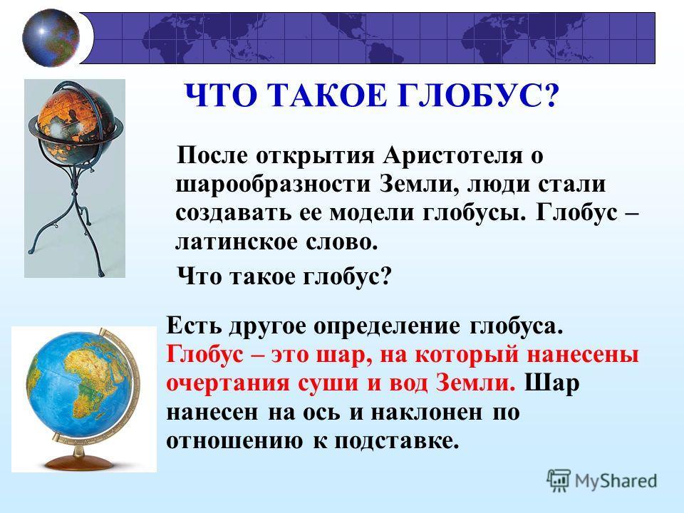 ЧТО ТАКОЕ ГЛОБУС? После открытия Аристотеля о шарообразности Земли, люди стали создавать ее модели глобусы. Глобус – латинское слово. Что такое глобус? Есть другое определение глобуса. Глобус – это шар, на который нанесены очертания суши и вод Земли.