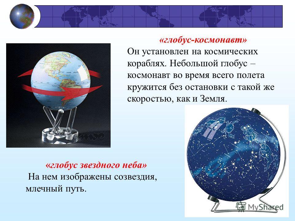 «глобус-космонавт» Он установлен на космических кораблях. Небольшой глобус – космонавт во время всего полета кружится без остановки с такой же скоростью, как и Земля. «глобус звездного неба» На нем изображены созвездия, млечный путь.