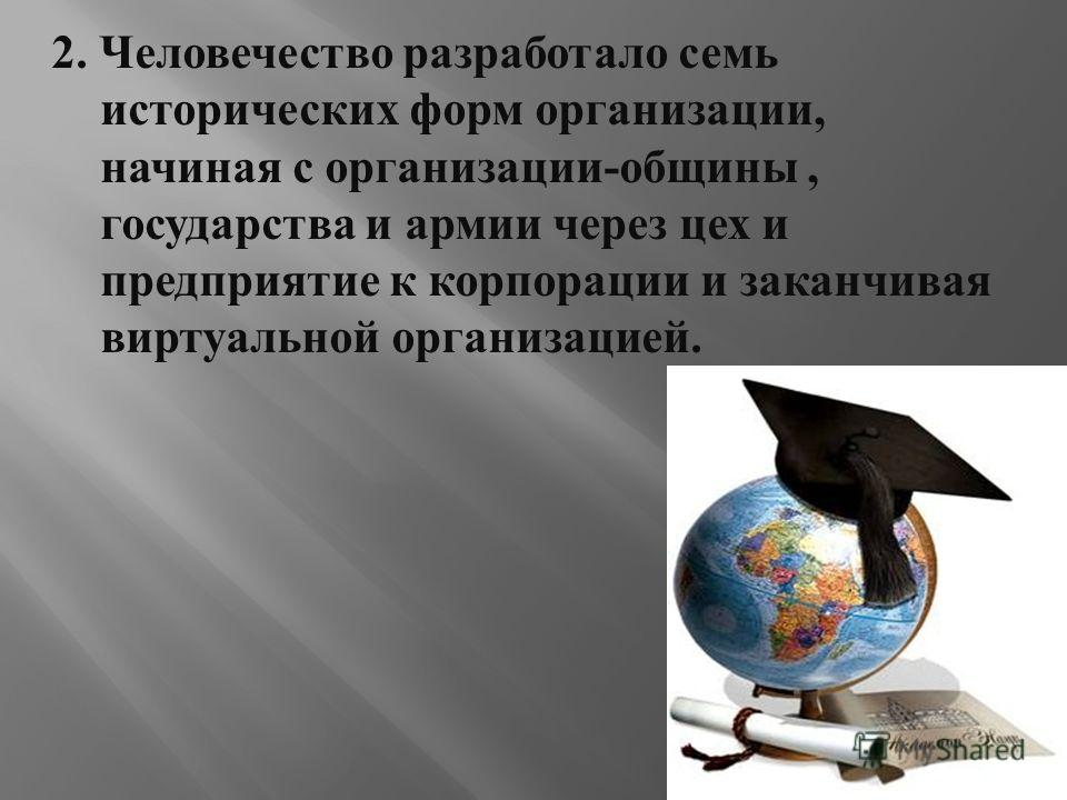2. Человечество разработало семь исторических форм организации, начиная с организации - общины, государства и армии через цех и предприятие к корпорации и заканчивая виртуальной организацией.
