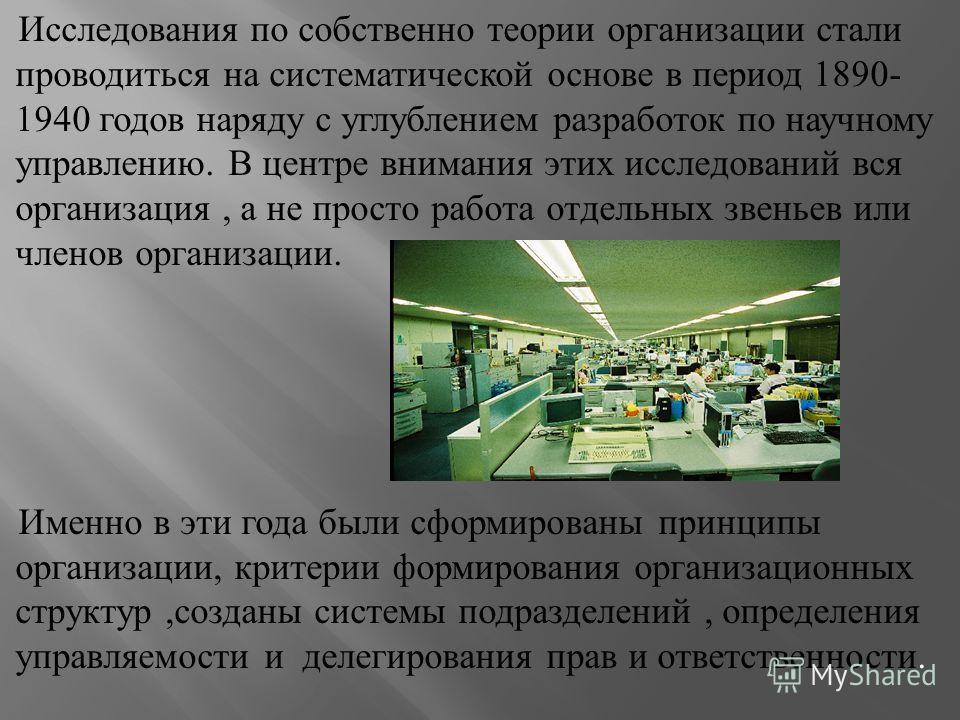 Исследования по собственно теории организации стали проводиться на систематической основе в период 1890- 1940 годов наряду с углублением разработок по научному управлению. В центре внимания этих исследований вся организация, а не просто работа отдель