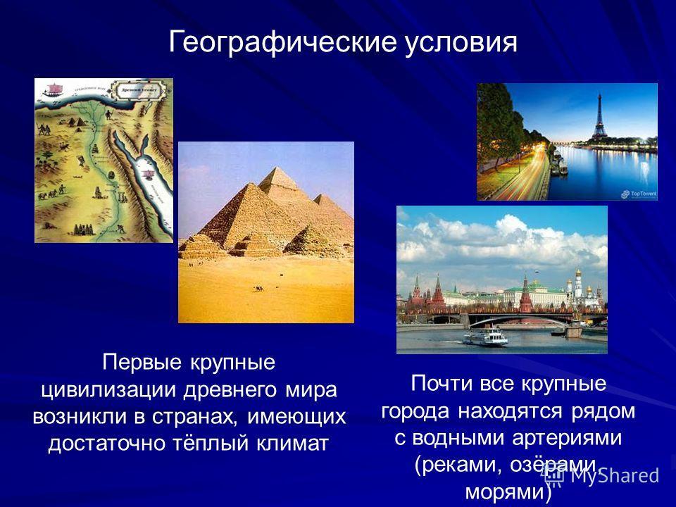 Географические условия Первые крупные цивилизации древнего мира возникли в странах, имеющих достаточно тёплый климат Почти все крупные города находятся рядом с водными артериями (реками, озёрами, морями)