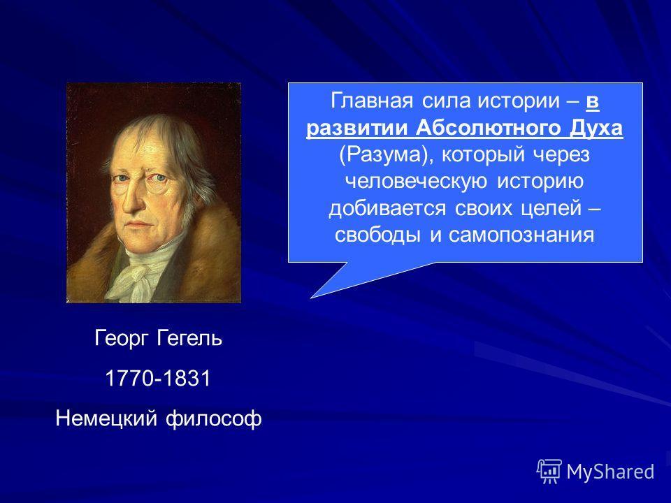 Георг Гегель 1770-1831 Немецкий философ Главная сила истории – в развитии Абсолютного Духа (Разума), который через человеческую историю добивается своих целей – свободы и самопознания