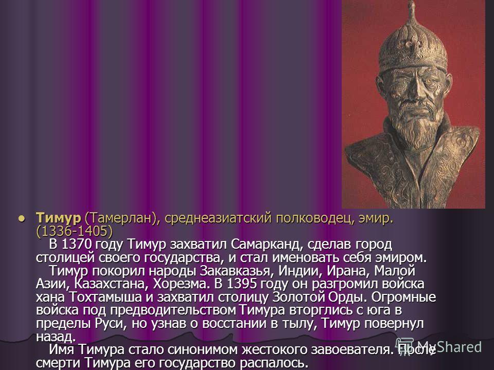 Тимур (Тамерлан), среднеазиатский полководец, эмир. (1336-1405) В 1370 году Тимур захватил Самарканд, сделав город столицей своего государства, и стал именовать себя эмиром. Тимур покорил народы Закавказья, Индии, Ирана, Малой Азии, Казахстана, Хорез