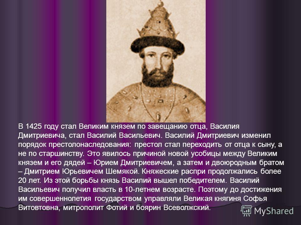 В 1425 году стал Великим князем по завещанию отца, Василия Дмитриевича, стал Василий Васильевич. Василий Дмитриевич изменил порядок престолонаследования: престол стал переходить от отца к сыну, а не по старшинству. Это явилось причиной новой усобицы