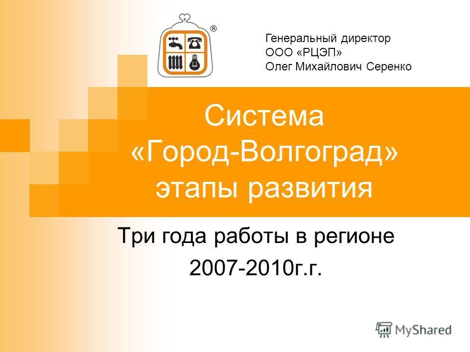 Система «Город-Волгоград» этапы развития Три года работы в регионе 2007-2010г.г. Генеральный директор ООО «РЦЭП» Олег Михайлович Серенко