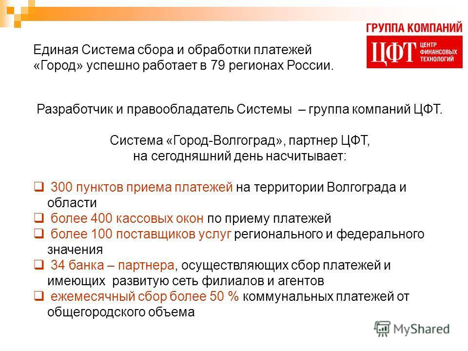 Единая Система сбора и обработки платежей «Город» успешно работает в 79 регионах России. Разработчик и правообладатель Системы – группа компаний ЦФТ. Система «Город-Волгоград», партнер ЦФТ, на сегодняшний день насчитывает: 300 пунктов приема платежей