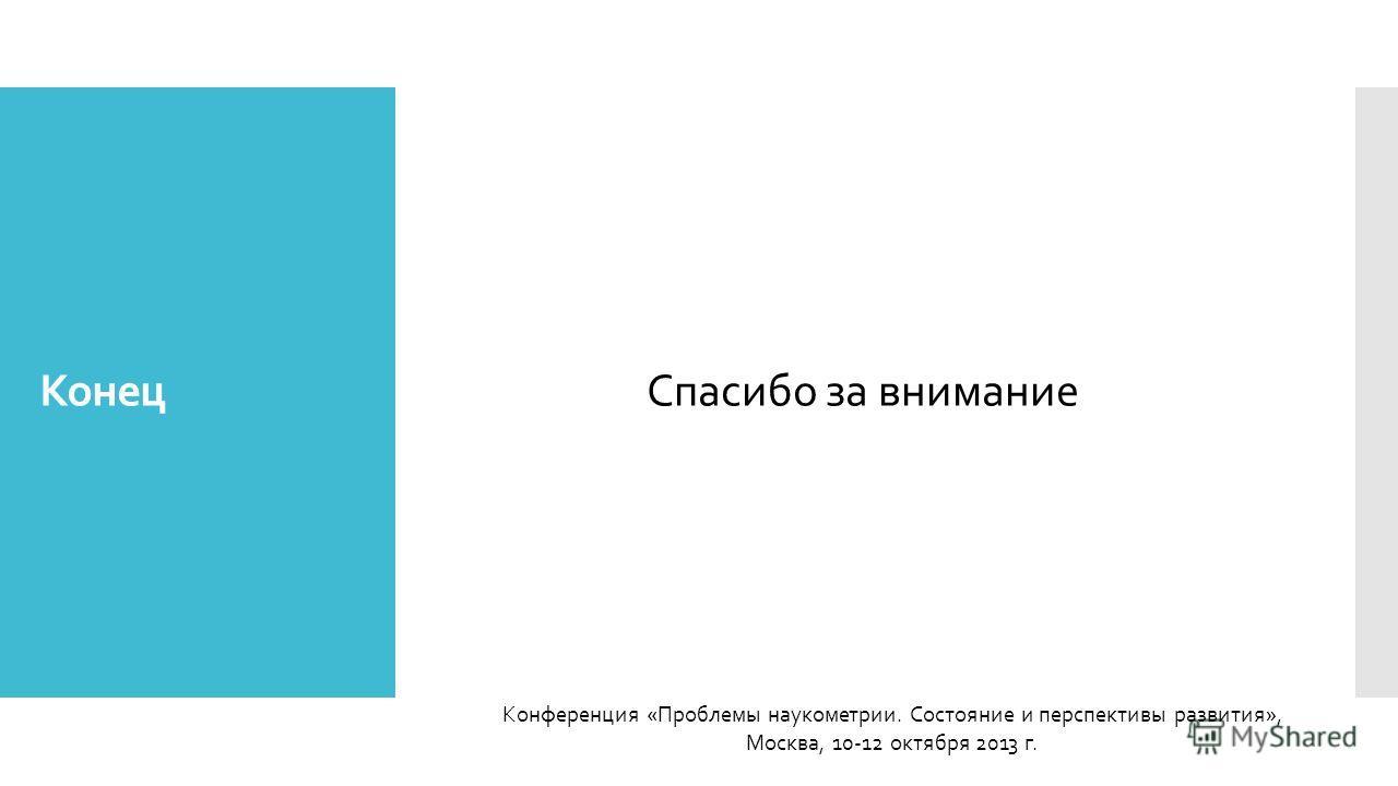 Спасибо за внимание Конференция «Проблемы наукометрии. Состояние и перспективы развития», Москва, 10-12 октября 2013 г. Конец