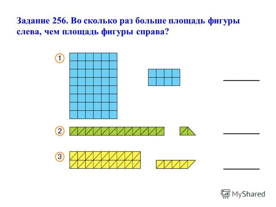 Задание 256. Во сколько раз больше площадь фигуры слева, чем площадь фигуры справа? ______