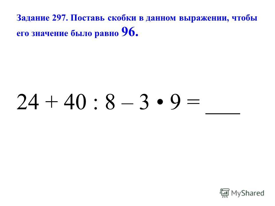 Задание 297. Поставь скобки в данном выражении, чтобы его значение было равно 96. 24 + 40 : 8 – 3 9 = ___