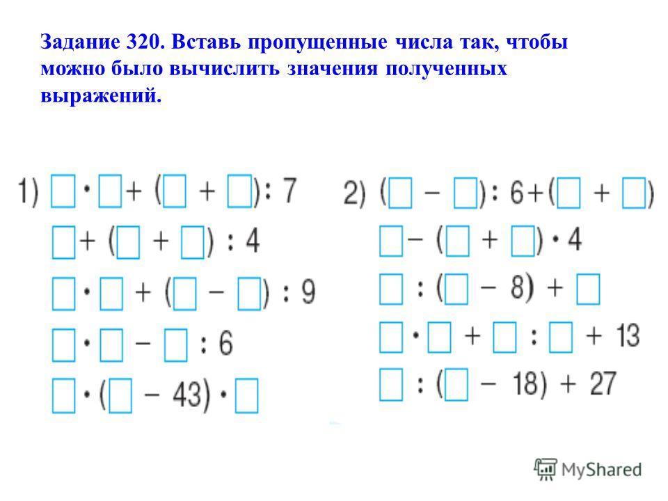 Задание 320. Вставь пропущенные числа так, чтобы можно было вычислить значения полученных выражений.