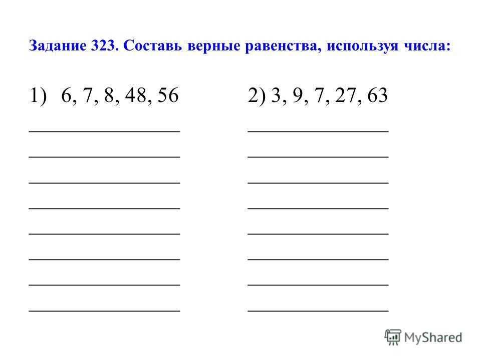 Задание 323. Составь верные равенства, используя числа: 1)6, 7, 8, 48, 56 2) 3, 9, 7, 27, 63 ______________ _____________