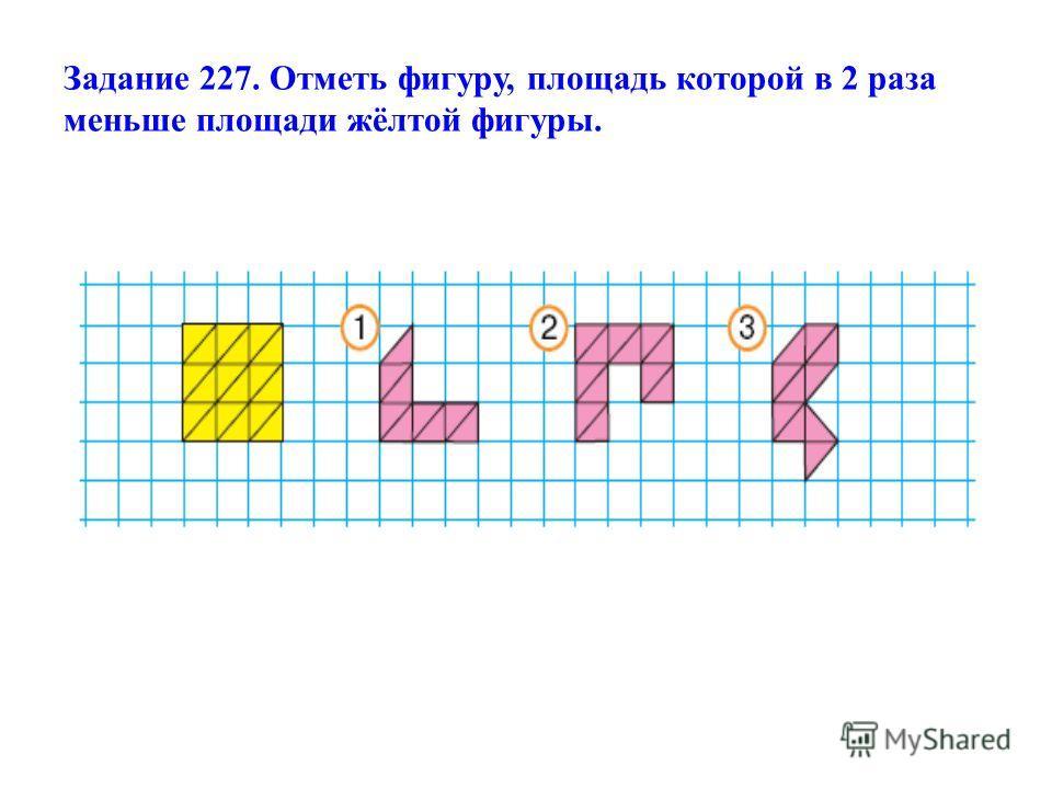 Задание 227. Отметь фигуру, площадь которой в 2 раза меньше площади жёлтой фигуры.