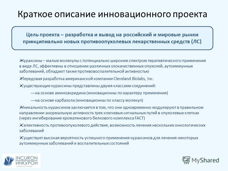 Краткое описание инновационного проекта Цель проекта – разработка и вывод на российский и мировые рынки принципиально новых противоопухолевых лекарственных средств (ЛС) Кураксины – малые молекулы с потенциально широким спектром терапевтического приме