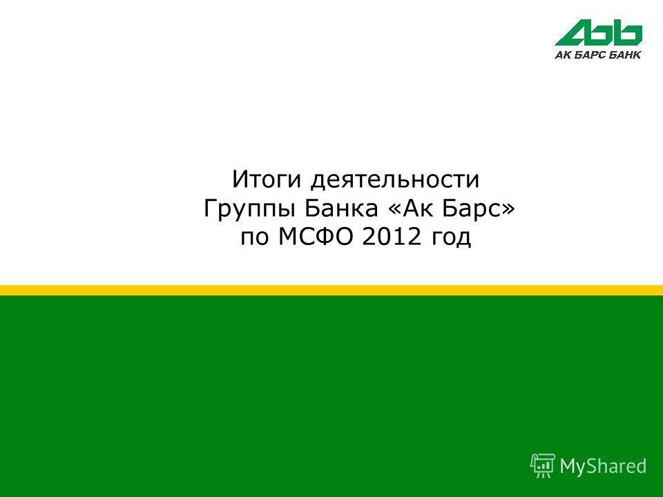 Итоги деятельности Группы Банка «Ак Барс» по МСФО 2012 год