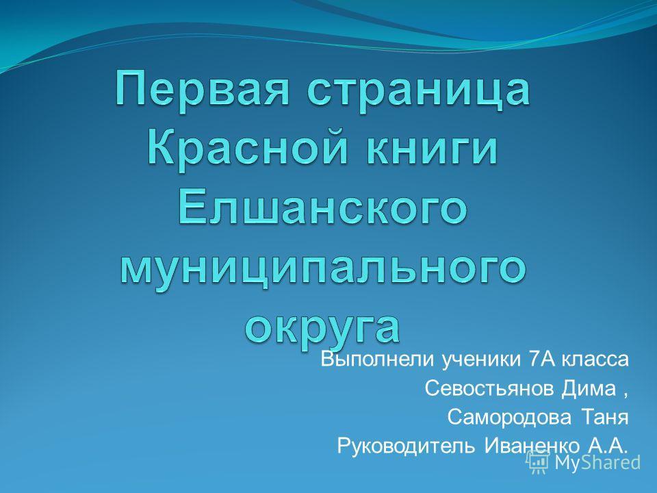 Выполнели ученики 7А класса Севостьянов Дима, Самородова Таня Руководитель Иваненко А.А.