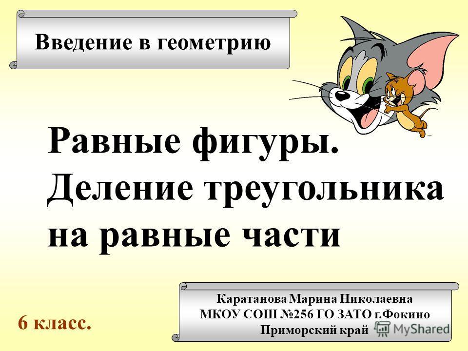 Введение в геометрию Каратанова Марина Николаевна МКОУ СОШ 256 ГО ЗАТО г.Фокино Приморский край Равные фигуры. Деление треугольника на равные части 6 класс.