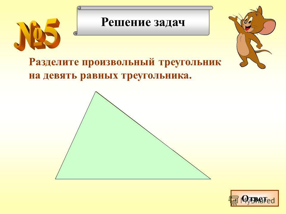Решение задач Разделите произвольный треугольник на девять равных треугольника. Ответ