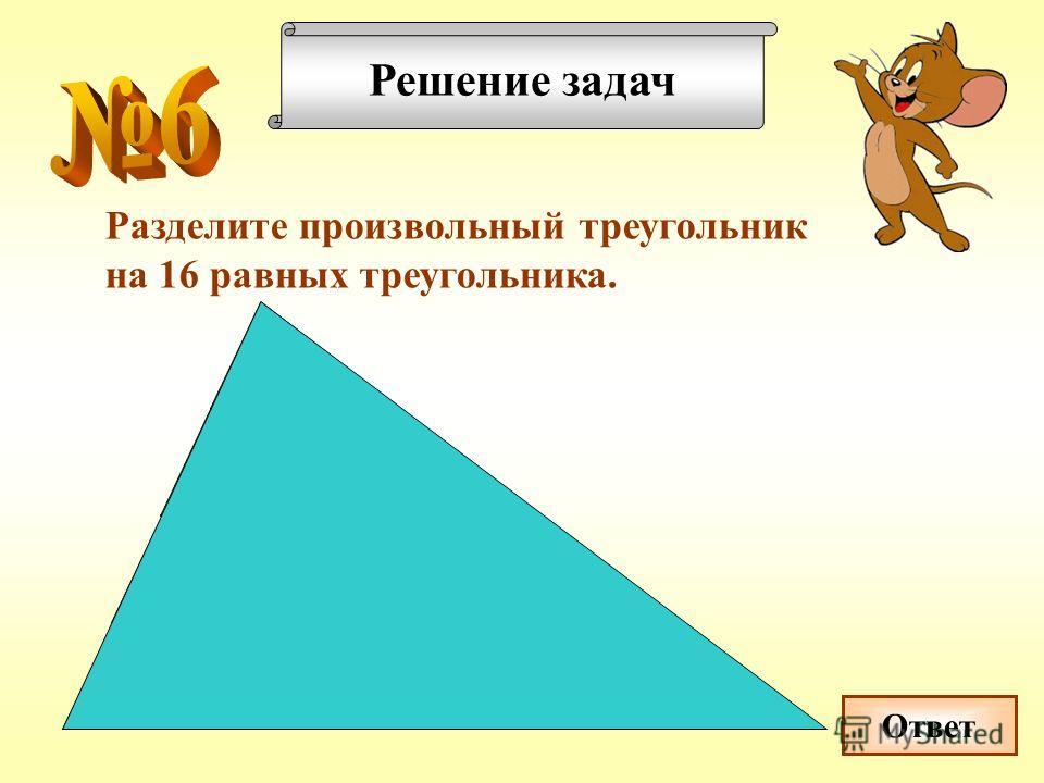 Решение задач Разделите произвольный треугольник на 16 равных треугольника. Ответ