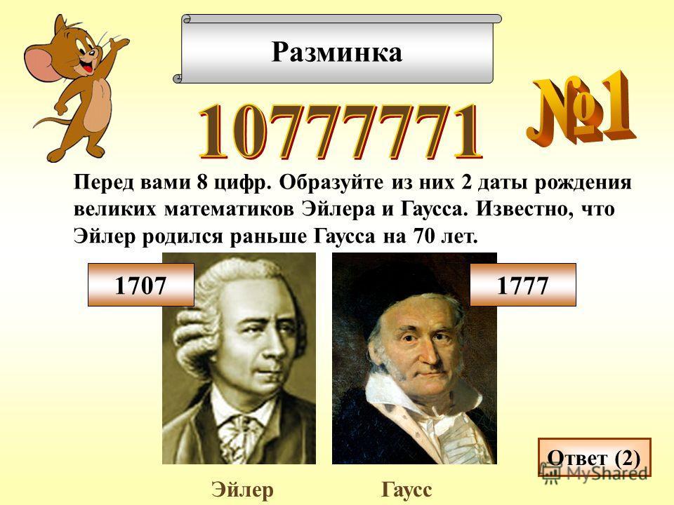 Разминка Перед вами 8 цифр. Образуйте из них 2 даты рождения великих математиков Эйлера и Гаусса. Известно, что Эйлер родился раньше Гаусса на 70 лет. Ответ (2) ЭйлерГаусс 17071777