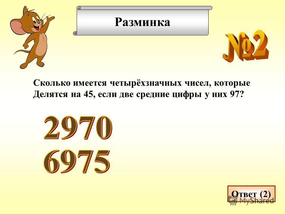Разминка Сколько имеется четырёхзначных чисел, которые Делятся на 45, если две средние цифры у них 97? Ответ (2)