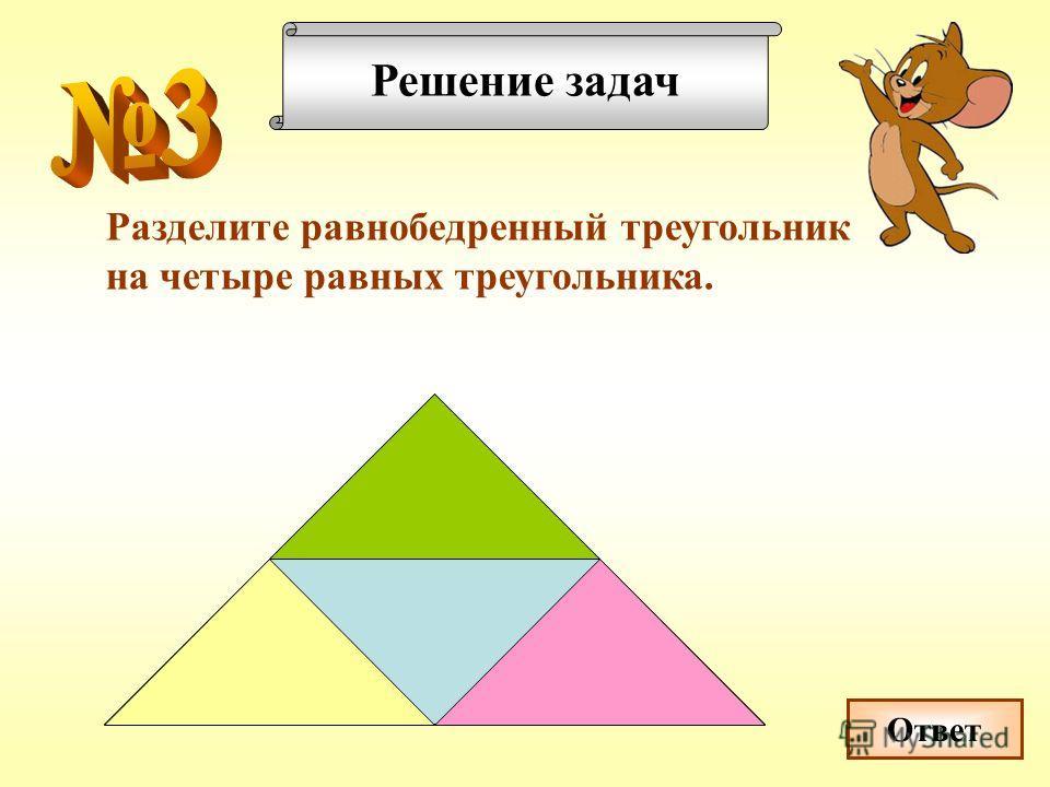 Решение задач Разделите равнобедренный треугольник на четыре равных треугольника. Ответ