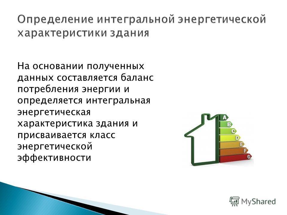 На основании полученных данных составляется баланс потребления энергии и определяется интегральная энергетическая характеристика здания и присваивается класс энергетической эффективности