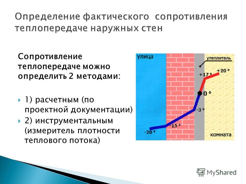 Сопротивление теплопередаче можно определить 2 методами: 1) расчетным (по проектной документации) 2) инструментальным (измеритель плотности теплового потока)