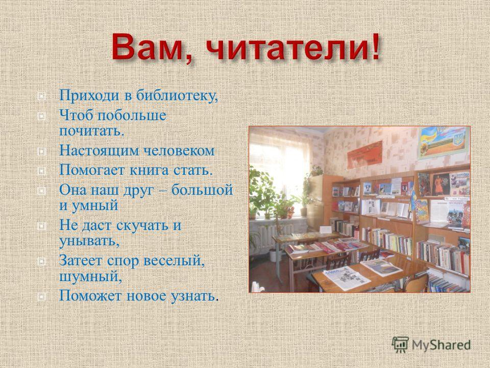 Приходи в библиотеку, Чтоб побольше почитать. Настоящим человеком Помогает книга стать. Она наш друг – большой и умный Не даст скучать и унывать, Затеет спор веселый, шумный, Поможет новое узнать.
