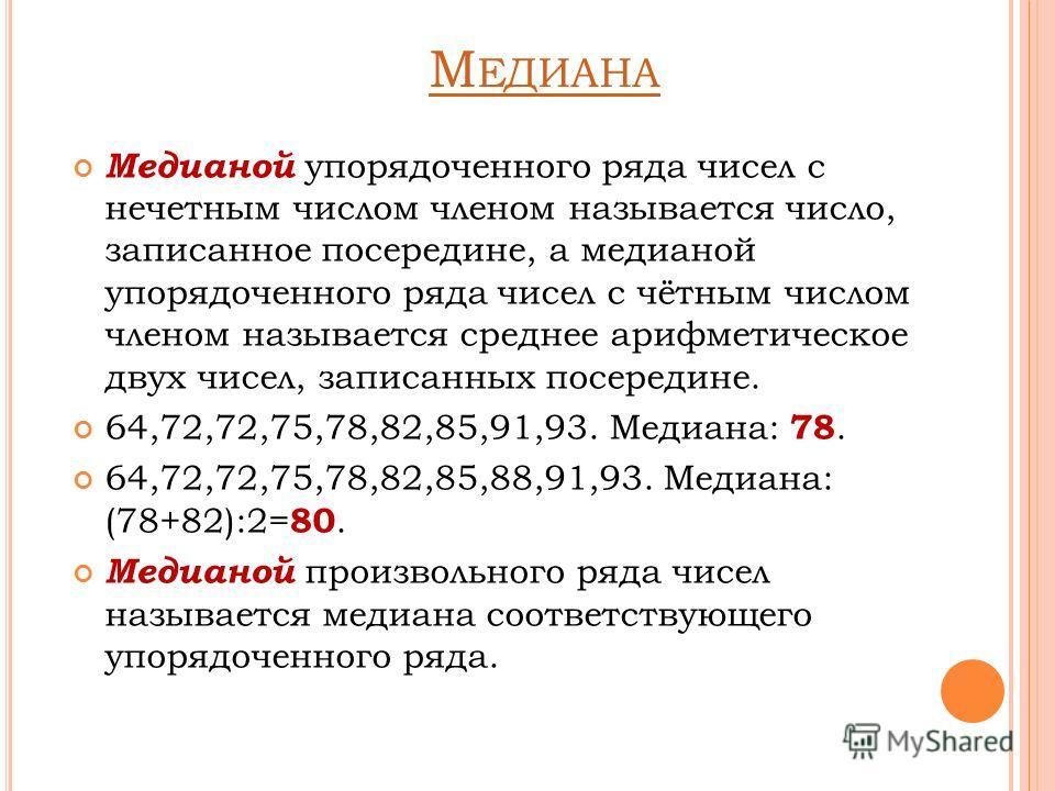 М ЕДИАНА Медианой упорядоченного ряда чисел с нечетным числом членом называется число, записанное посередине, а медианой упорядоченного ряда чисел с чётным числом членом называется среднее арифметическое двух чисел, записанных посередине. 64,72,72,75