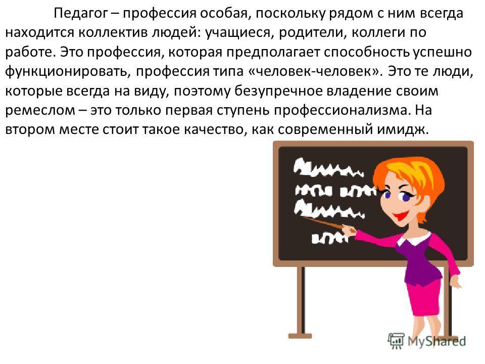 Педагог – профессия особая, поскольку рядом с ним всегда находится коллектив людей: учащиеся, родители, коллеги по работе. Это профессия, которая предполагает способность успешно функционировать, профессия типа «человек-человек». Это те люди, которые