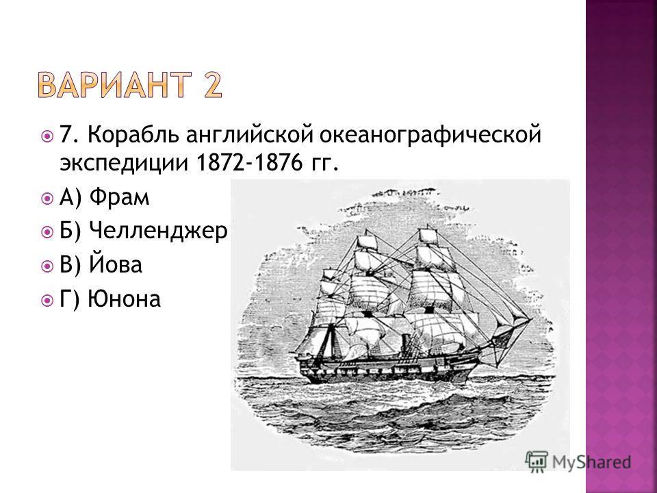 7. Корабль английской океанографической экспедиции 1872-1876 гг. А) Фрам Б) Челленджер В) Йова Г) Юнона