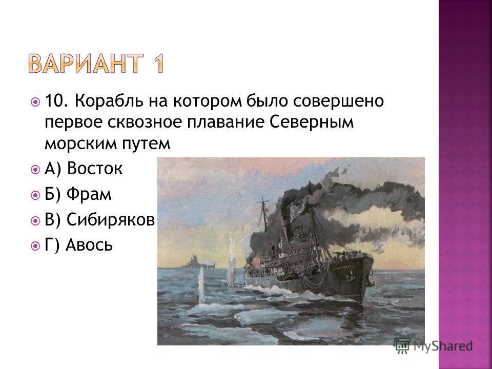10. Корабль на котором было совершено первое сквозное плавание Северным морским путем А) Восток Б) Фрам В) Сибиряков Г) Авось