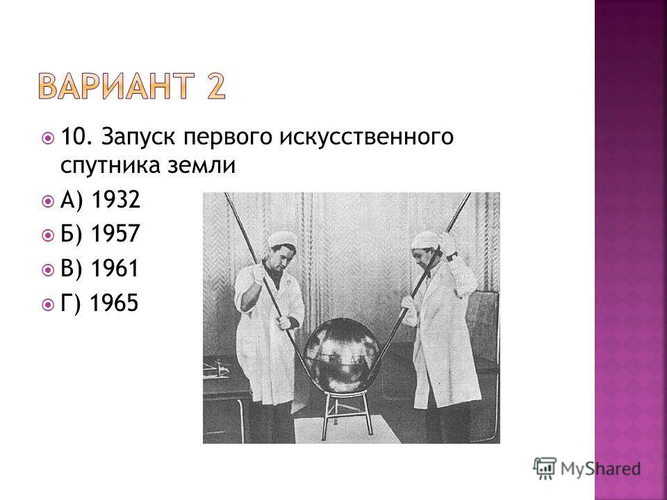 10. Запуск первого искусственного спутника земли А) 1932 Б) 1957 В) 1961 Г) 1965
