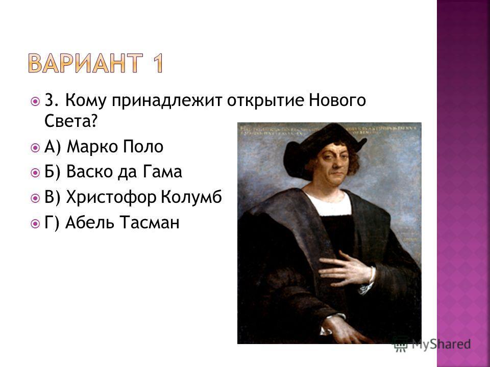 3. Кому принадлежит открытие Нового Света? А) Марко Поло Б) Васко да Гама В) Христофор Колумб Г) Абель Тасман