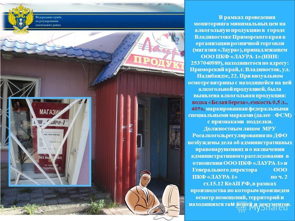 В рамках проведения мониторинга минимальных цен на алкогольную продукцию в городе Владивостоке Приморского края в организации розничной торговли (магазин «Лаура»), принадлежащем ООО ПКФ «ЛАУРА-1» (ИНН: 2537040989), находящегося по адресу: Приморский