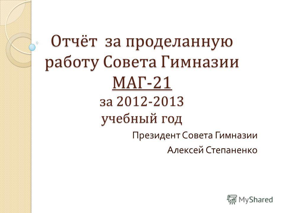 Отчёт за проделанную работу Совета Гимназии МАГ-21 за 2012-2013 учебный год Президент Совета Гимназии Алексей Степаненко