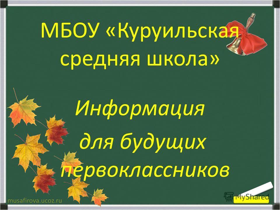 МБОУ «Куруильская средняя школа» Информация для будущих первоклассников