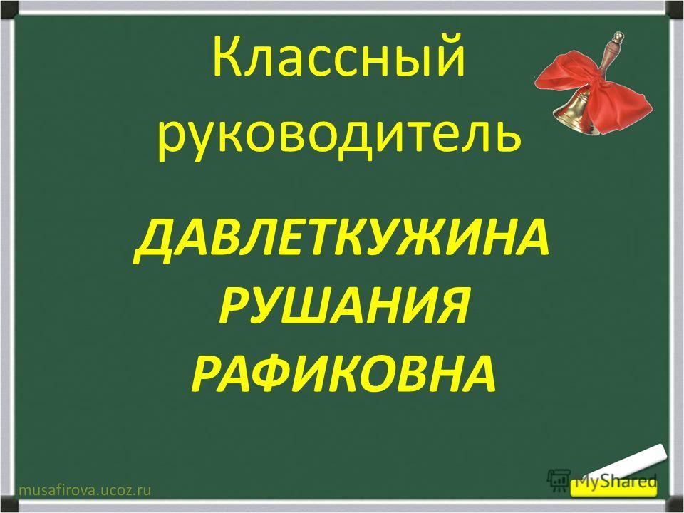 ДАВЛЕТКУЖИНА РУШАНИЯ РАФИКОВНА Классный руководитель