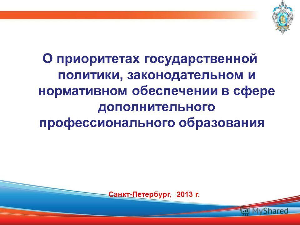 О приоритетах государственной политики, законодательном и нормативном обеспечении в сфере дополнительного профессионального образования Санкт-Петербург, 2013 г.