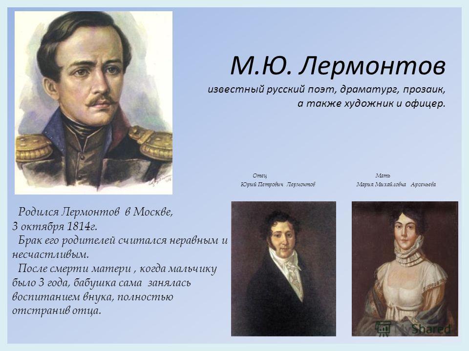 Отец Мать Юрий Петрович Лермонтов Мария Михайловна Арсеньева Родился Лермонтов в Москве, 3 октября 1814г. Брак его родителей считался неравным и несчастливым. После смерти матери, когда мальчику было 3 года, бабушка сама занялась воспитанием внука, п